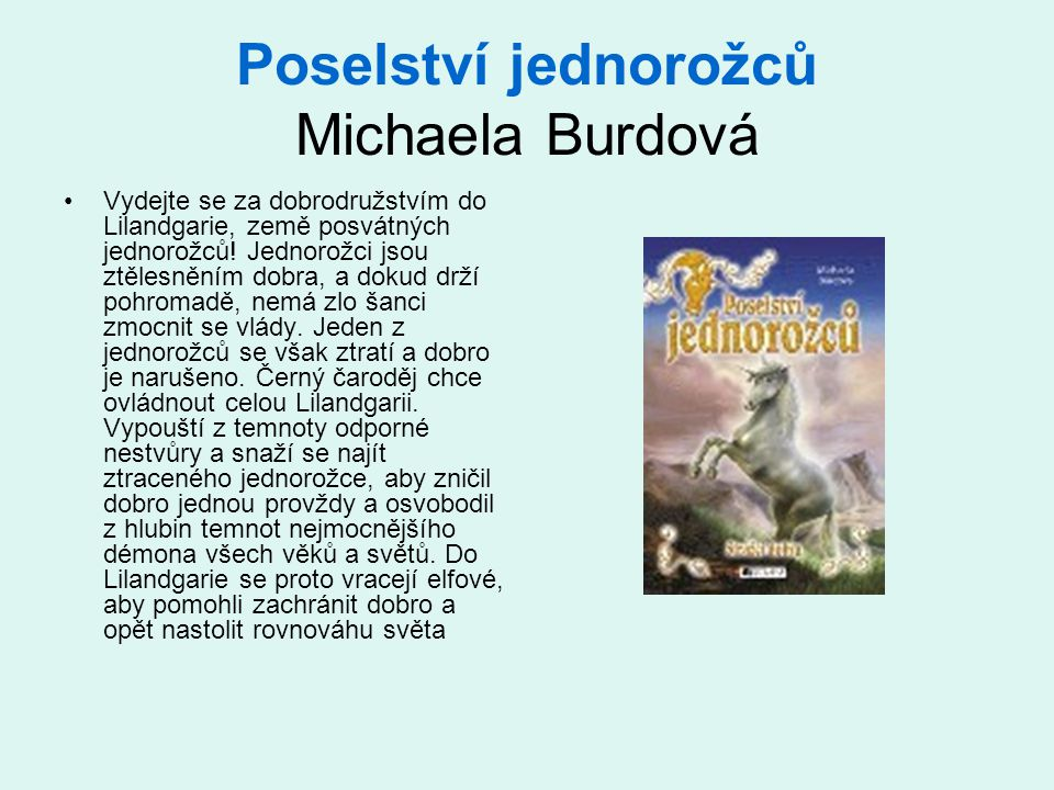 Poselství jednorožců Michaela Burdová Vydejte se za dobrodružstvím do Lilandgarie, země posvátných jednorožců! Jednorožci jsou ztělesněním dobra, a do
