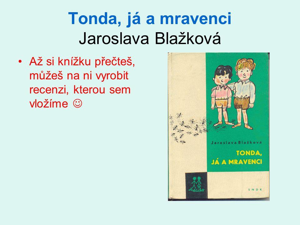 Tonda, já a mravenci Jaroslava Blažková Až si knížku přečteš, můžeš na ni vyrobit recenzi, kterou sem vložíme