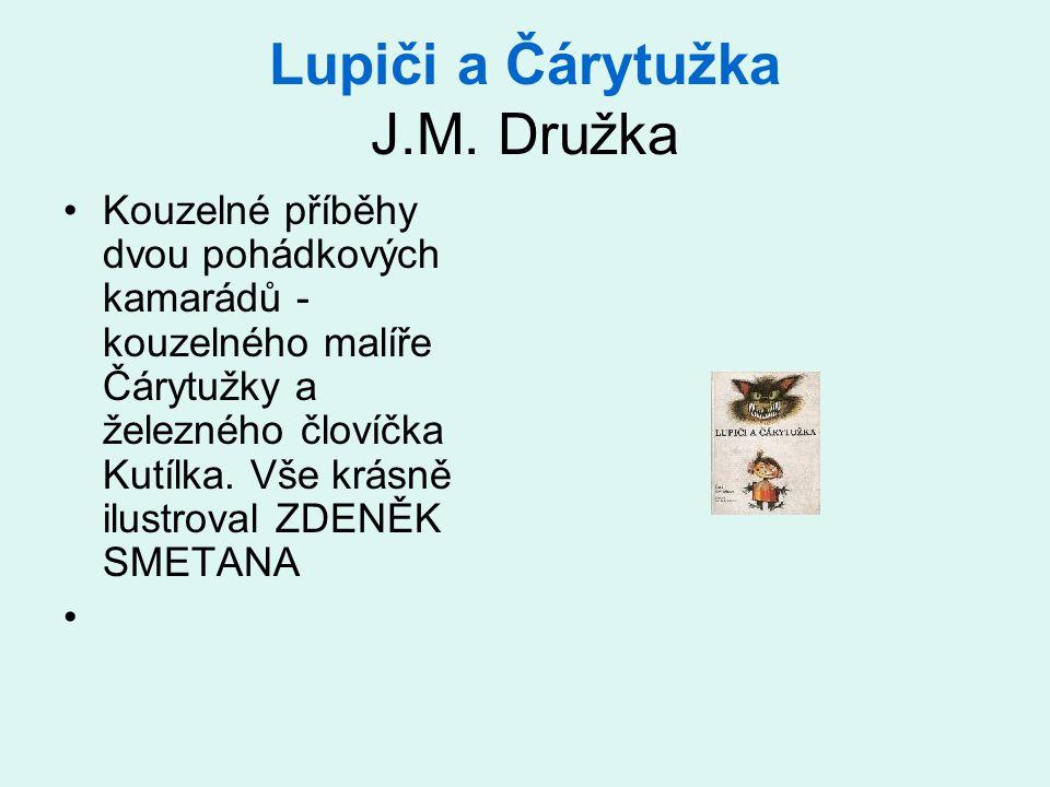 Lupiči a Čárytužka J.M. Družka Kouzelné příběhy dvou pohádkových kamarádů - kouzelného malíře Čárytužky a železného človíčka Kutílka. Vše krásně ilust
