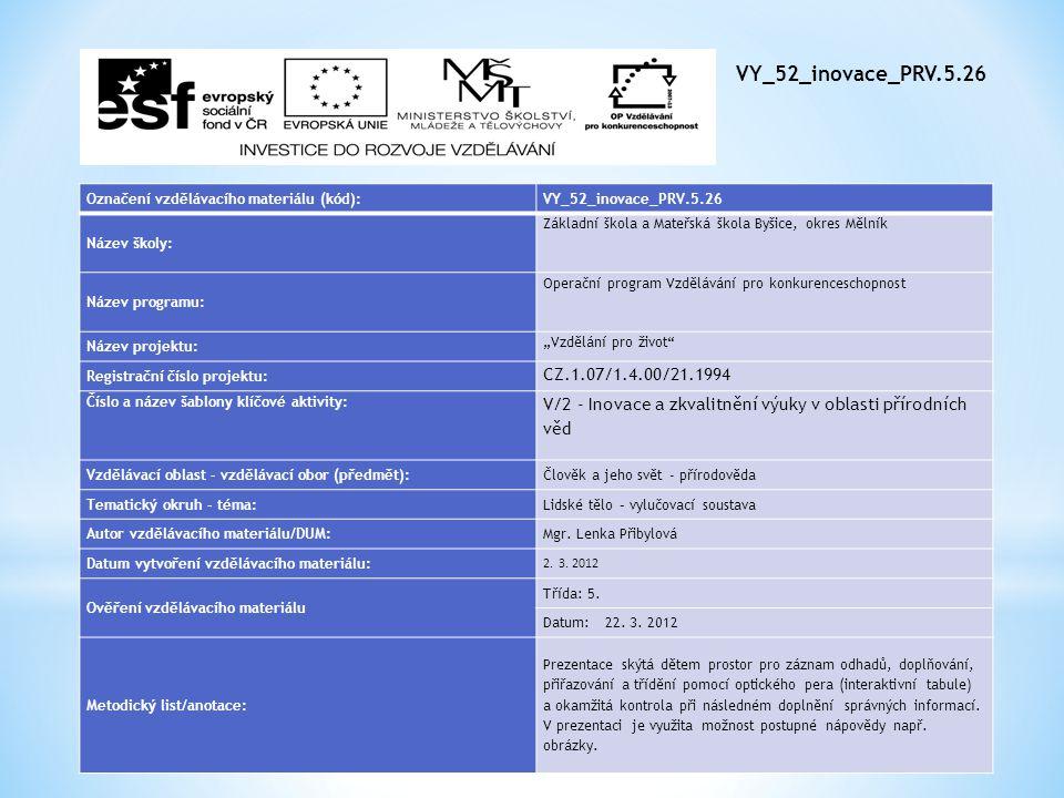 """VY_52_inovace_PRV.5.26 Označení vzdělávacího materiálu (kód):VY_52_inovace_PRV.5.26 Název školy: Základní škola a Mateřská škola Byšice, okres Mělník Název programu: Operační program Vzdělávání pro konkurenceschopnost Název projektu: """"Vzdělání pro život Registrační číslo projektu: CZ.1.07/1.4.00/21.1994 Číslo a název šablony klíčové aktivity: V/2 - Inovace a zkvalitnění výuky v oblasti přírodních věd Vzdělávací oblast - vzdělávací obor (předmět):Člověk a jeho svět - přírodověda Tematický okruh - téma:Lidské tělo – vylučovací soustava Autor vzdělávacího materiálu/DUM:Mgr."""