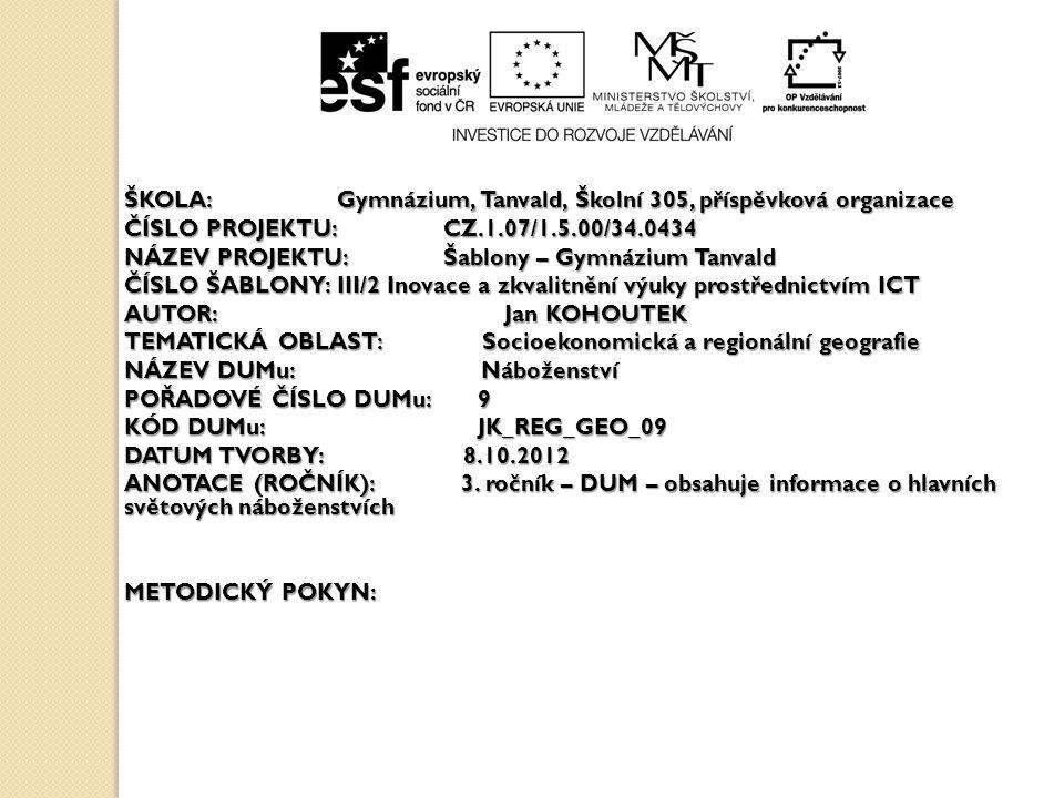 ŠKOLA:Gymnázium, Tanvald, Školní 305, příspěvková organizace ČÍSLO PROJEKTU:CZ.1.07/1.5.00/34.0434 NÁZEV PROJEKTU:Šablony – Gymnázium Tanvald ČÍSLO ŠABLONY:III/2 Inovace a zkvalitnění výuky prostřednictvím ICT AUTOR: Jan KOHOUTEK TEMATICKÁ OBLAST: Socioekonomická a regionální geografie NÁZEV DUMu: Náboženství POŘADOVÉ ČÍSLO DUMu: 9 KÓD DUMu: JK_REG_GEO_09 DATUM TVORBY: 8.10.2012 ANOTACE (ROČNÍK): 3.