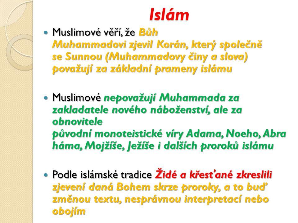 Islám Muslimové věří, že Bůh Muhammadovi zjevil Korán, který společně se Sunnou (Muhammadovy činy a slova) považují za základní prameny islámu Muslimové věří, že Bůh Muhammadovi zjevil Korán, který společně se Sunnou (Muhammadovy činy a slova) považují za základní prameny islámu Muslimové nepovažují Muhammada za zakladatele nového náboženství, ale za obnovitele původní monoteistické víry Adama, Noeho, Abra háma, Mojžíše, Ježíše i dalších proroků islámu Muslimové nepovažují Muhammada za zakladatele nového náboženství, ale za obnovitele původní monoteistické víry Adama, Noeho, Abra háma, Mojžíše, Ježíše i dalších proroků islámu Podle islámské tradice Židé a křesťané zkreslili zjevení daná Bohem skrze proroky, a to buď změnou textu, nesprávnou interpretací nebo obojím Podle islámské tradice Židé a křesťané zkreslili zjevení daná Bohem skrze proroky, a to buď změnou textu, nesprávnou interpretací nebo obojím