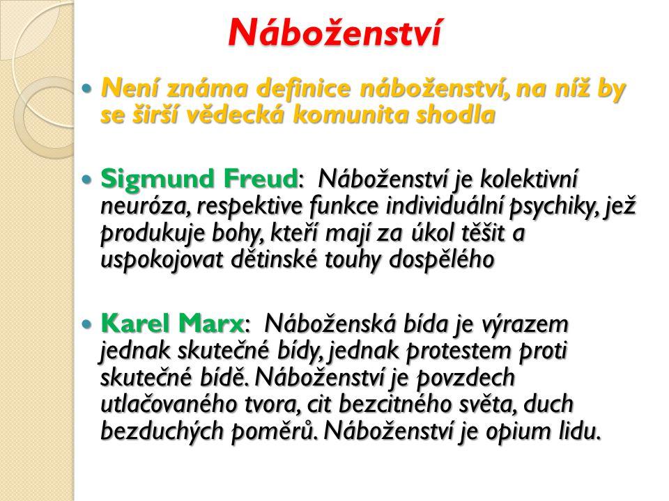 Náboženství Není známa definice náboženství, na níž by se širší vědecká komunita shodla Není známa definice náboženství, na níž by se širší vědecká komunita shodla Sigmund Freud: Náboženství je kolektivní neuróza, respektive funkce individuální psychiky, jež produkuje bohy, kteří mají za úkol těšit a uspokojovat dětinské touhy dospělého Sigmund Freud: Náboženství je kolektivní neuróza, respektive funkce individuální psychiky, jež produkuje bohy, kteří mají za úkol těšit a uspokojovat dětinské touhy dospělého Karel Marx: Náboženská bída je výrazem jednak skutečné bídy, jednak protestem proti skutečné bídě.