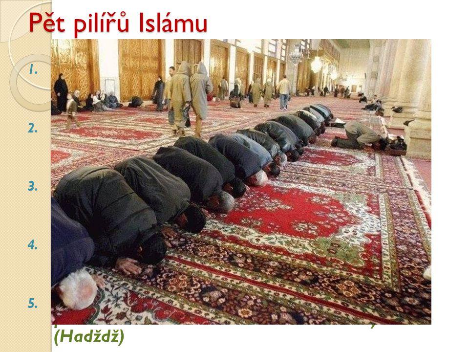 Pět pilířů Islámu 1. Víra v jedinost Boží a božské poslání Mohameda (Šahada) 2. Modlitba - salát pětkrát denně s qiblou (směr) k Mekce 3. Půst (v měsí