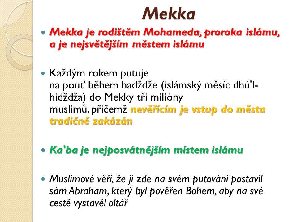 Mekka Mekka je rodištěm Mohameda, proroka islámu, a je nejsvětějším městem islámu Mekka je rodištěm Mohameda, proroka islámu, a je nejsvětějším městem islámu nevěřícím je vstup do města tradičně zakázán Každým rokem putuje na pouť během hadždže (islámský měsíc dhú l- hidždža) do Mekky tři milióny muslimů, přičemž nevěřícím je vstup do města tradičně zakázán Ka ba je nejposvátnějším místem islámu Ka ba je nejposvátnějším místem islámu Muslimové věří, že ji zde na svém putování postavil sám Abraham, který byl pověřen Bohem, aby na své cestě vystavěl oltář