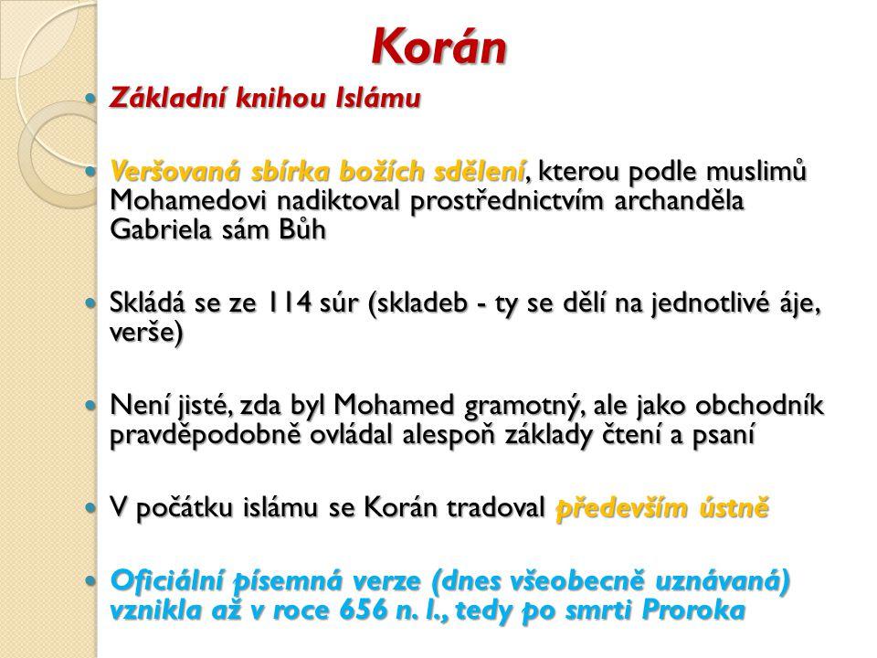 Korán Základní knihou Islámu Základní knihou Islámu Veršovaná sbírka božích sdělení, kterou podle muslimů Mohamedovi nadiktoval prostřednictvím archanděla Gabriela sám Bůh Veršovaná sbírka božích sdělení, kterou podle muslimů Mohamedovi nadiktoval prostřednictvím archanděla Gabriela sám Bůh Skládá se ze 114 súr (skladeb - ty se dělí na jednotlivé áje, verše) Skládá se ze 114 súr (skladeb - ty se dělí na jednotlivé áje, verše) Není jisté, zda byl Mohamed gramotný, ale jako obchodník pravděpodobně ovládal alespoň základy čtení a psaní Není jisté, zda byl Mohamed gramotný, ale jako obchodník pravděpodobně ovládal alespoň základy čtení a psaní V počátku islámu se Korán tradoval především ústně V počátku islámu se Korán tradoval především ústně Oficiální písemná verze (dnes všeobecně uznávaná) vznikla až v roce 656 n.