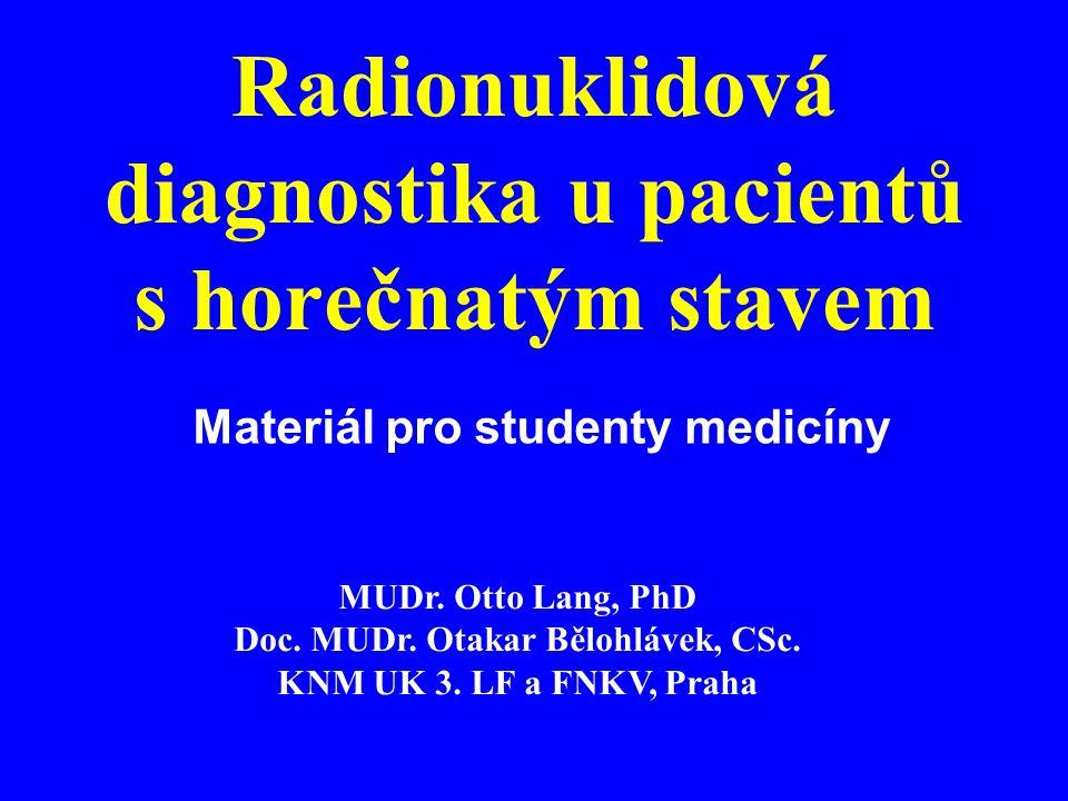 Horečka Nespecifická reakce organizmu (T>38 o C) Nejčastější příčinou jsou záněty (a tumory) Záněty –infekční a neinfekční - obvykle horečka s ostatními příznaky zánětu Důležitý je klinický obraz Nutno doplnit další pomocné vyšetřovací metody včetně zobrazovacích (NM, sono, CT, MRI)