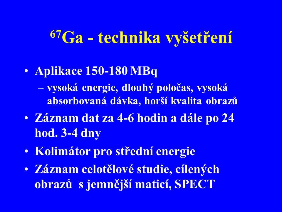 67 Ga - technika vyšetření Aplikace 150-180 MBq –vysoká energie, dlouhý poločas, vysoká absorbovaná dávka, horší kvalita obrazů Záznam dat za 4-6 hodi
