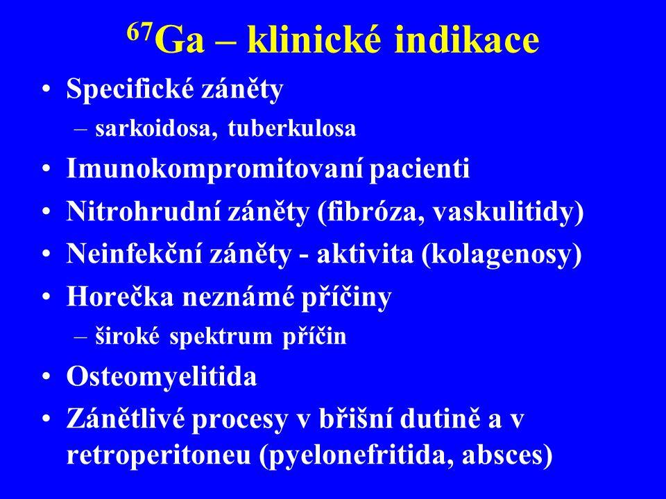 67 Ga – klinické indikace Specifické záněty –sarkoidosa, tuberkulosa Imunokompromitovaní pacienti Nitrohrudní záněty (fibróza, vaskulitidy) Neinfekční