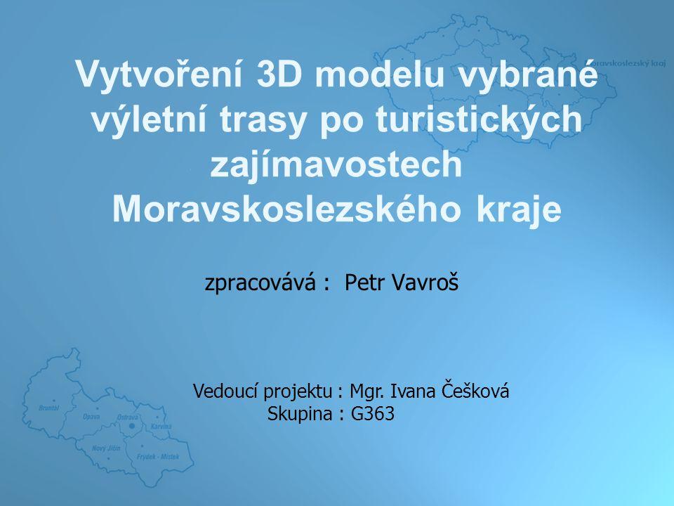 Vytvoření 3D modelu vybrané výletní trasy po turistických zajímavostech Moravskoslezského kraje zpracovává : Petr Vavroš Vedoucí projektu : Mgr.