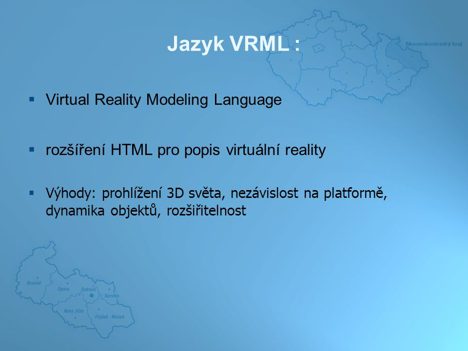 Jazyk VRML :  Virtual Reality Modeling Language  rozšíření HTML pro popis virtuální reality  Výhody: prohlížení 3D světa, nezávislost na platformě, dynamika objektů, rozšiřitelnost