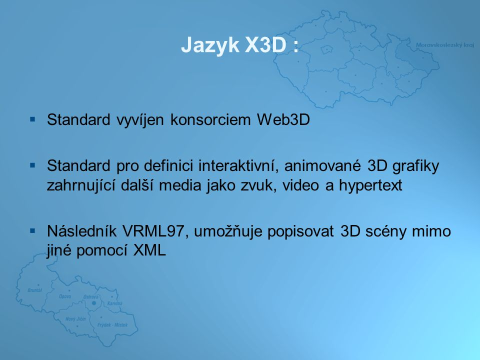Jazyk X3D :  Standard vyvíjen konsorciem Web3D  Standard pro definici interaktivní, animované 3D grafiky zahrnující další media jako zvuk, video a hypertext  Následník VRML97, umožňuje popisovat 3D scény mimo jiné pomocí XML