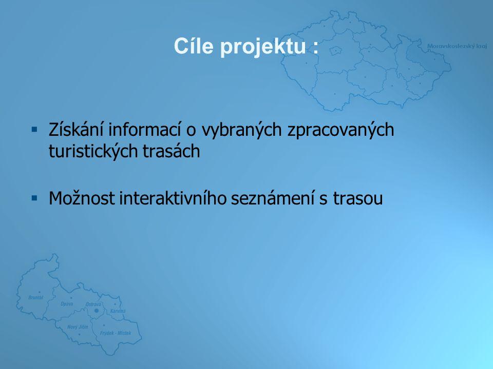 Cíle projektu :  Získání informací o vybraných zpracovaných turistických trasách  Možnost interaktivního seznámení s trasou