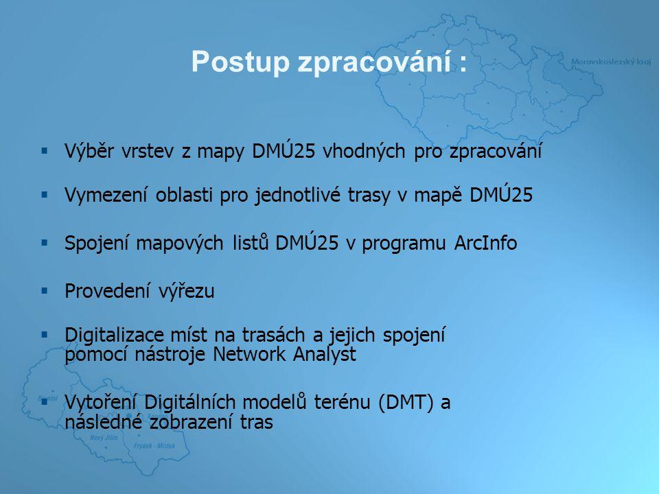 Postup zpracování :  Výběr vrstev z mapy DMÚ25 vhodných pro zpracování  Vymezení oblasti pro jednotlivé trasy v mapě DMÚ25  Spojení mapových listů DMÚ25 v programu ArcInfo  Provedení výřezu  Digitalizace míst na trasách a jejich spojení pomocí nástroje Network Analyst  Vytoření Digitálních modelů terénu (DMT) a následné zobrazení tras