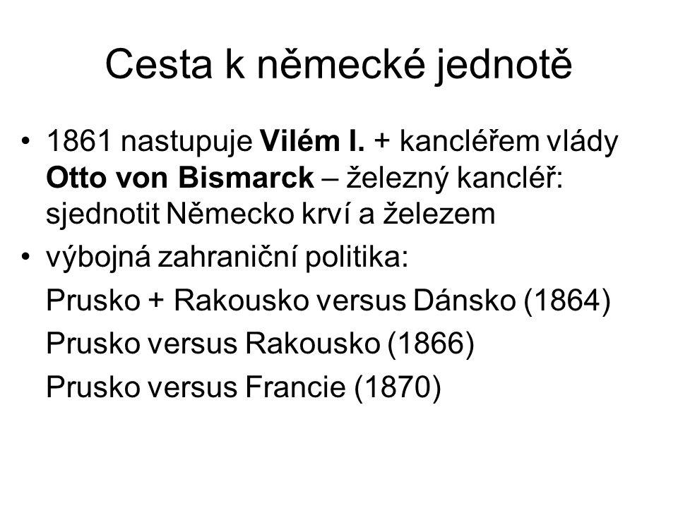 Cesta k německé jednotě 1861 nastupuje Vilém I. + kancléřem vlády Otto von Bismarck – železný kancléř: sjednotit Německo krví a železem výbojná zahran