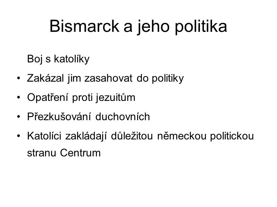 Bismarck a jeho politika Boj s katolíky Zakázal jim zasahovat do politiky Opatření proti jezuitům Přezkušování duchovních Katolíci zakládají důležitou