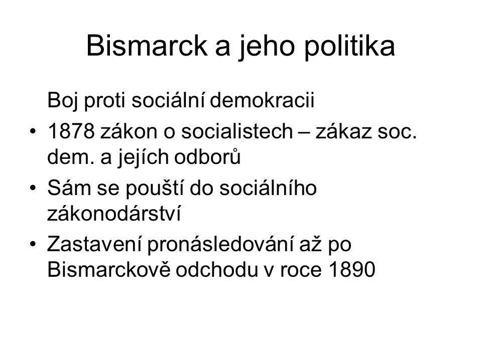 Bismarck a jeho politika Boj proti sociální demokracii 1878 zákon o socialistech – zákaz soc. dem. a jejích odborů Sám se pouští do sociálního zákonod