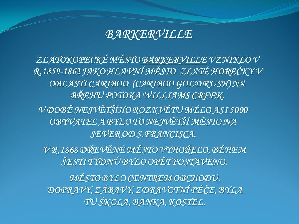 BARKERVILLE ZLATOKOPECKÉ MĚSTO BARKERVILLE VZNIKLO V R.1859-1862 JAKO HLAVNÍ MĚSTO ZLATÉ HOREČKY V OBLASTI CARIBOO (CARIBOO GOLD RUSH) NA BŘEHU POTOKA WILLIAMS CREEK.