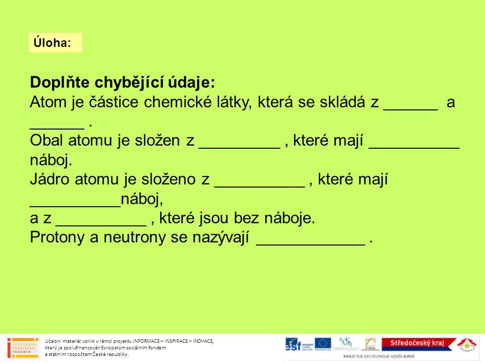 Úloha: Doplňte chybějící údaje: Atom je částice chemické látky, která se skládá z jádra a obalu.