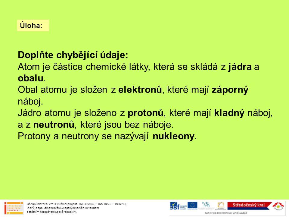 Úloha: Doplňte chybějící údaje: Atom je částice chemické látky, která se skládá z jádra a obalu. Obal atomu je složen z elektronů, které mají záporný