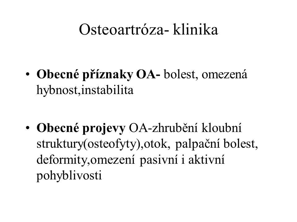 Osteoartróza- klinika Obecné příznaky OA- bolest, omezená hybnost,instabilita Obecné projevy OA-zhrubění kloubní struktury(osteofyty),otok, palpační b