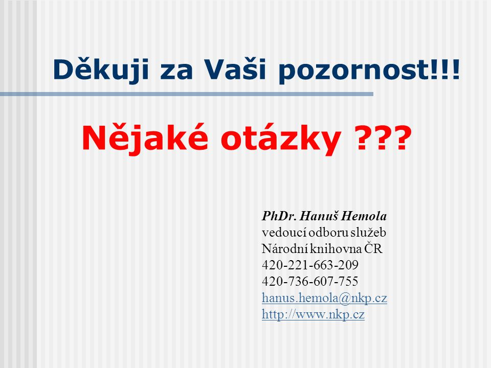 Děkuji za Vaši pozornost!!! PhDr. Hanuš Hemola vedoucí odboru služeb Národní knihovna ČR 420-221-663-209 420-736-607-755 hanus.hemola@nkp.cz http://ww