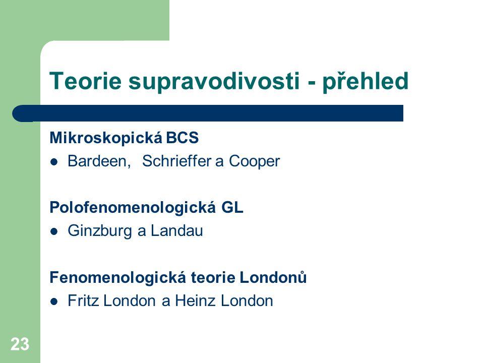 23 Teorie supravodivosti - přehled Mikroskopická BCS Bardeen, Schrieffer a Cooper Polofenomenologická GL Ginzburg a Landau Fenomenologická teorie Lond