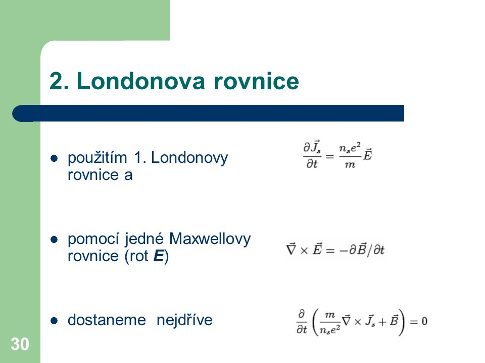 30 2. Londonova rovnice použitím 1. Londonovy rovnice a pomocí jedné Maxwellovy rovnice (rot E) dostaneme nejdříve