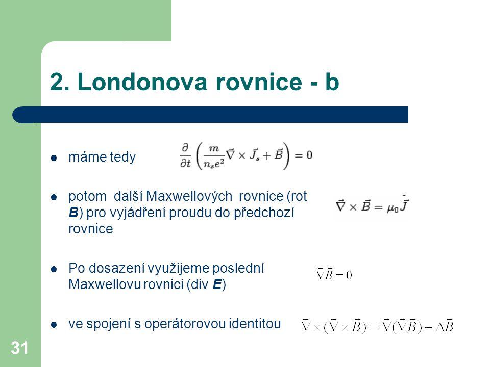 31 2. Londonova rovnice - b máme tedy potom další Maxwellových rovnice (rot B) pro vyjádření proudu do předchozí rovnice Po dosazení využijeme posledn