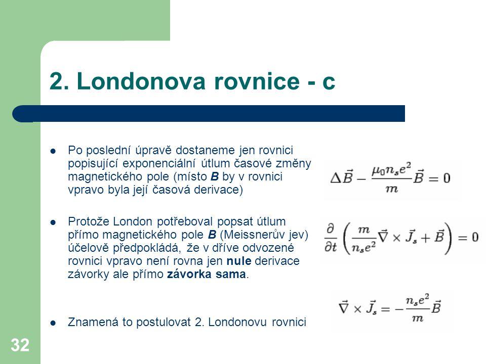 32 2. Londonova rovnice - c Po poslední úpravě dostaneme jen rovnici popisující exponenciální útlum časové změny magnetického pole (místo B by v rovni