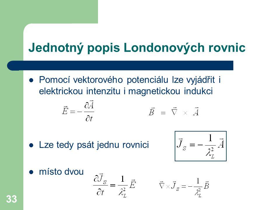 33 Jednotný popis Londonových rovnic Pomocí vektorového potenciálu lze vyjádřit i elektrickou intenzitu i magnetickou indukci Lze tedy psát jednu rovn