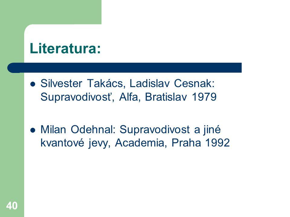 40 Literatura: Silvester Takács, Ladislav Cesnak: Supravodivosť, Alfa, Bratislav 1979 Milan Odehnal: Supravodivost a jiné kvantové jevy, Academia, Pra