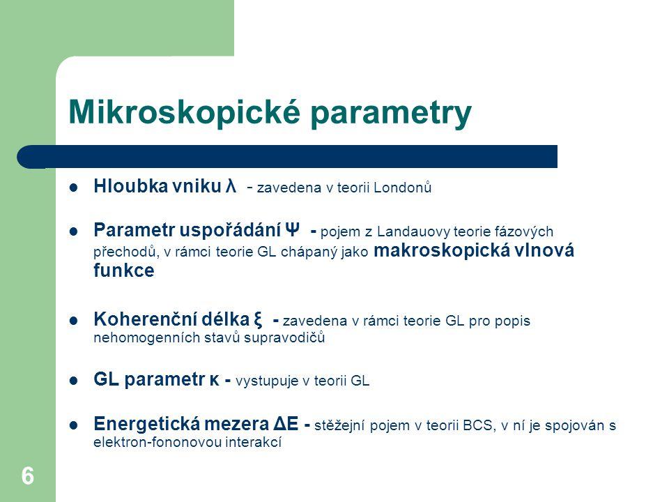 6 Mikroskopické parametry Hloubka vniku λ - zavedena v teorii Londonů Parametr uspořádání Ψ - pojem z Landauovy teorie fázových přechodů, v rámci teor