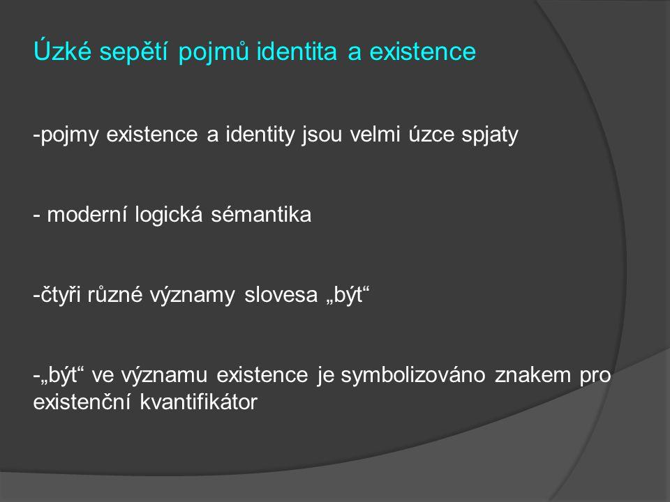 """Úzké sepětí pojmů identita a existence -pojmy existence a identity jsou velmi úzce spjaty - moderní logická sémantika -čtyři různé významy slovesa """"být -""""být ve významu existence je symbolizováno znakem pro existenční kvantifikátor"""