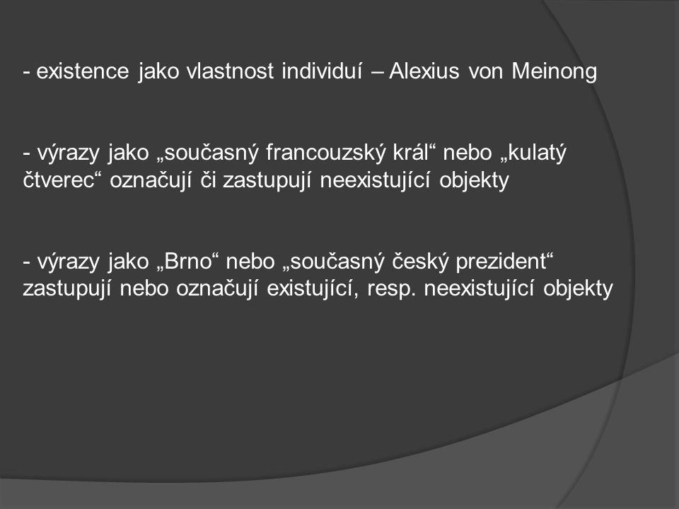 """- existence jako vlastnost individuí – Alexius von Meinong - výrazy jako """"současný francouzský král nebo """"kulatý čtverec označují či zastupují neexistující objekty - výrazy jako """"Brno nebo """"současný český prezident zastupují nebo označují existující, resp."""