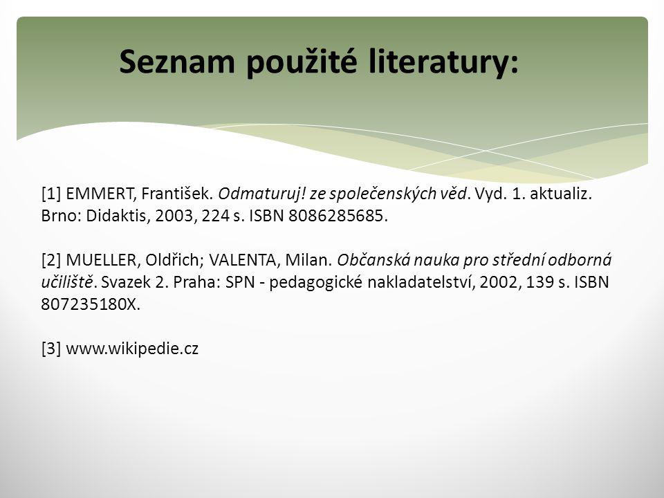 Seznam použité literatury: [1] EMMERT, František. Odmaturuj! ze společenských věd. Vyd. 1. aktualiz. Brno: Didaktis, 2003, 224 s. ISBN 8086285685. [2]