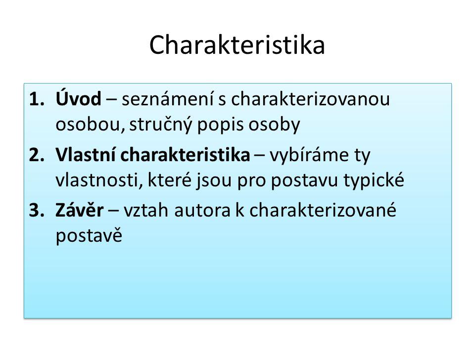 Charakteristika 1.Úvod – seznámení s charakterizovanou osobou, stručný popis osoby 2.Vlastní charakteristika – vybíráme ty vlastnosti, které jsou pro postavu typické 3.Závěr – vztah autora k charakterizované postavě 1.Úvod – seznámení s charakterizovanou osobou, stručný popis osoby 2.Vlastní charakteristika – vybíráme ty vlastnosti, které jsou pro postavu typické 3.Závěr – vztah autora k charakterizované postavě
