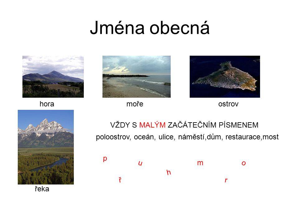 Jména obecná hora řeka mořeostrov VŽDY S MALÝM ZAČÁTEČNÍM PÍSMENEM poloostrov, oceán, ulice, náměstí,dům, restaurace,most p u m h o ř r