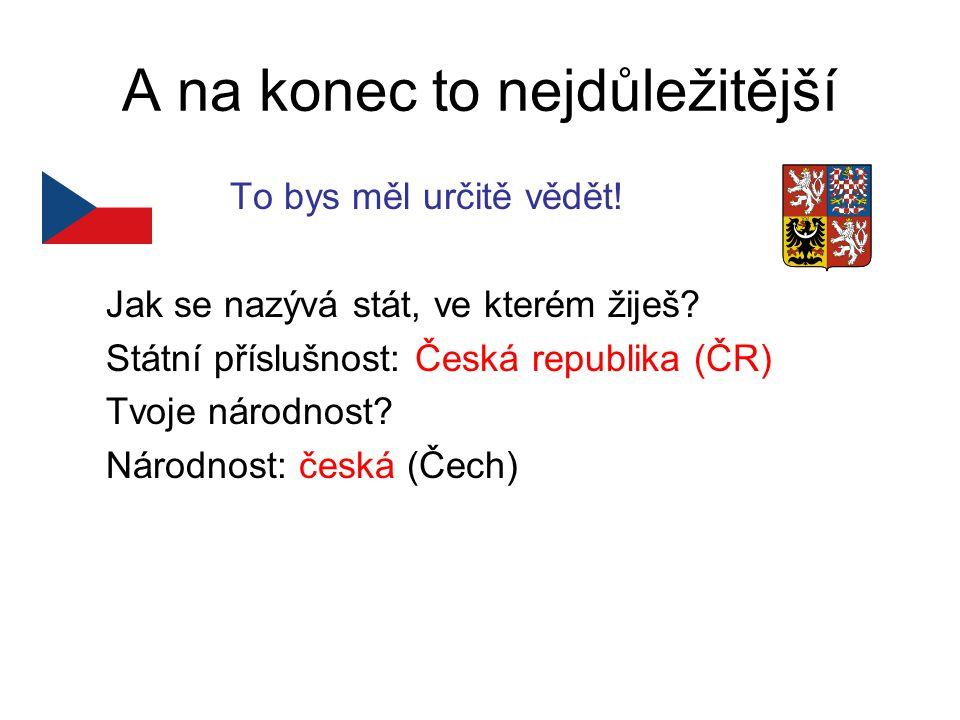 A na konec to nejdůležitější To bys měl určitě vědět! Jak se nazývá stát, ve kterém žiješ? Státní příslušnost: Česká republika (ČR) Tvoje národnost? N