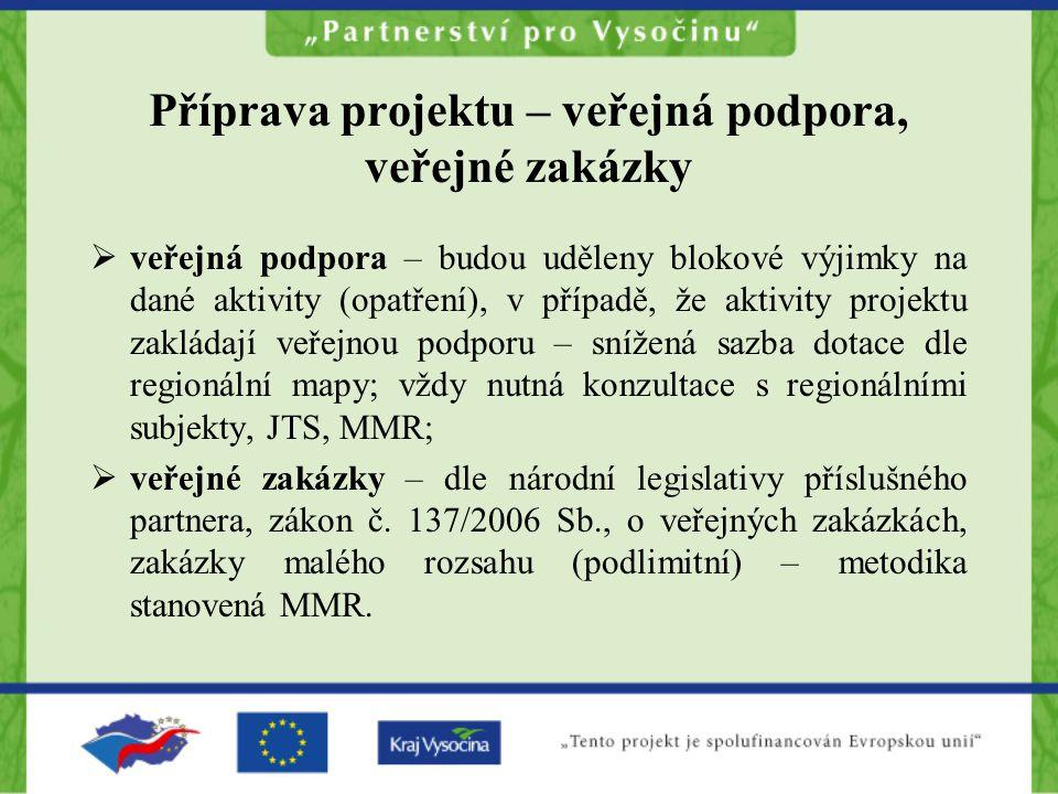 Příprava projektu – veřejná podpora, veřejné zakázky  veřejná podpora – budou uděleny blokové výjimky na dané aktivity (opatření), v případě, že aktivity projektu zakládají veřejnou podporu – snížená sazba dotace dle regionální mapy; vždy nutná konzultace s regionálními subjekty, JTS, MMR;  veřejné zakázky – dle národní legislativy příslušného partnera, zákon č.