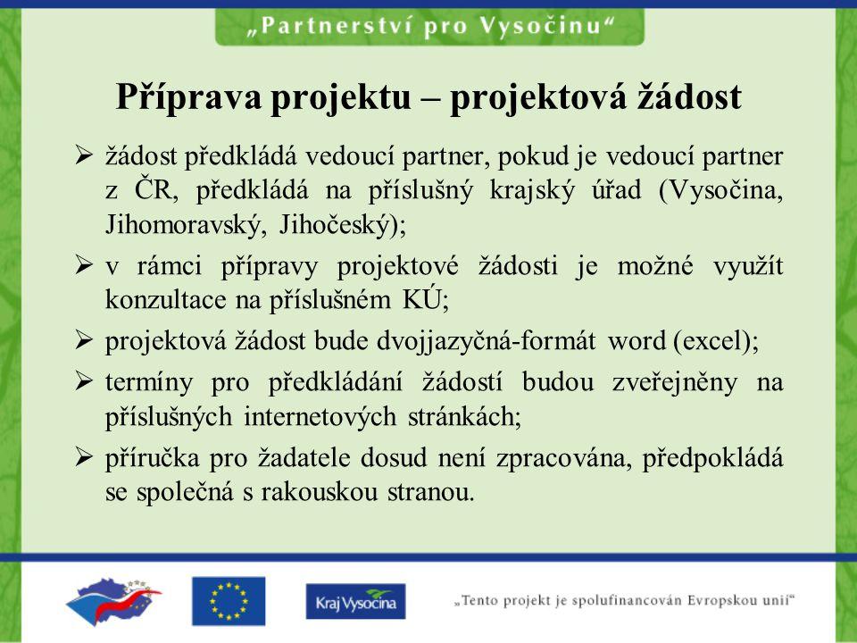 Příprava projektu – projektová žádost  žádost předkládá vedoucí partner, pokud je vedoucí partner z ČR, předkládá na příslušný krajský úřad (Vysočina, Jihomoravský, Jihočeský);  v rámci přípravy projektové žádosti je možné využít konzultace na příslušném KÚ;  projektová žádost bude dvojjazyčná-formát word (excel);  termíny pro předkládání žádostí budou zveřejněny na příslušných internetových stránkách;  příručka pro žadatele dosud není zpracována, předpokládá se společná s rakouskou stranou.