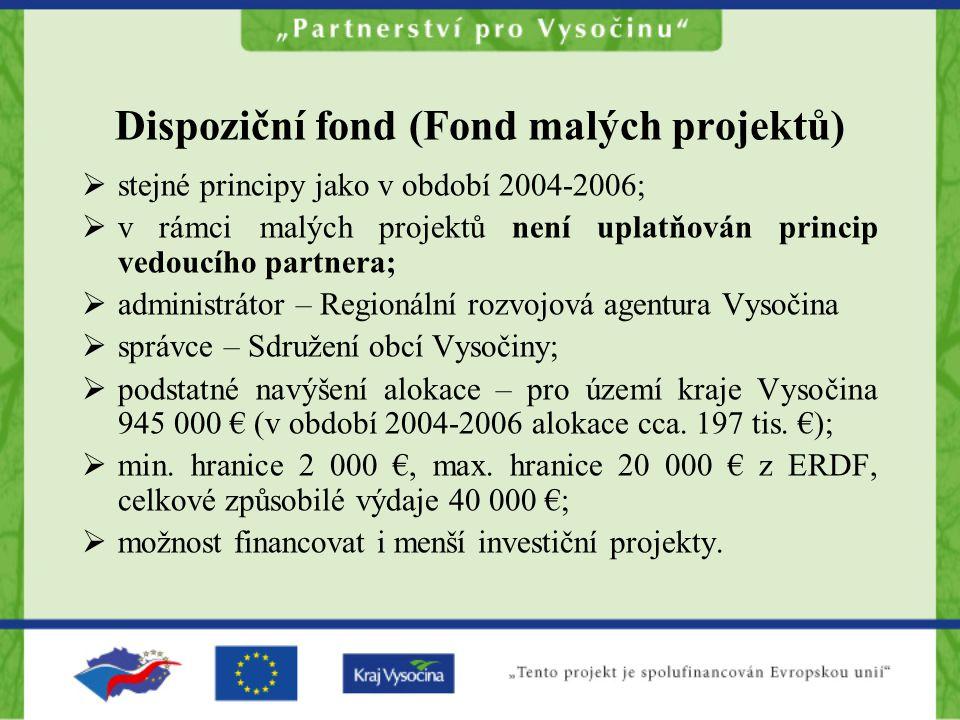 Dispoziční fond (Fond malých projektů)  stejné principy jako v období 2004-2006;  v rámci malých projektů není uplatňován princip vedoucího partnera;  administrátor – Regionální rozvojová agentura Vysočina  správce – Sdružení obcí Vysočiny;  podstatné navýšení alokace – pro území kraje Vysočina 945 000 € (v období 2004-2006 alokace cca.