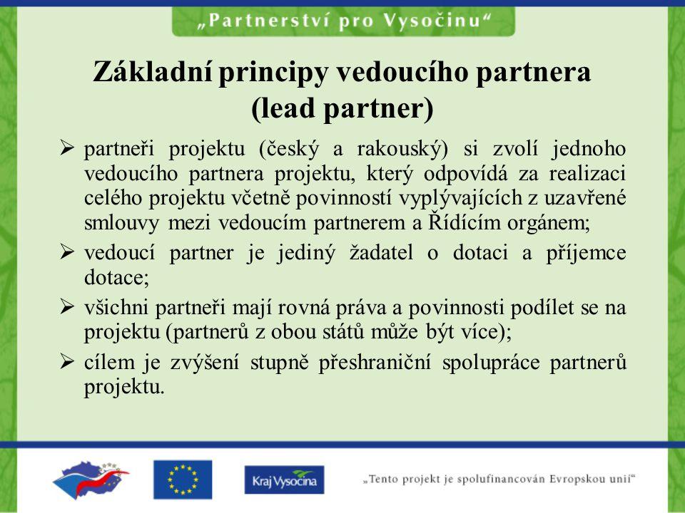 Základní principy vedoucího partnera (lead partner)  partneři projektu (český a rakouský) si zvolí jednoho vedoucího partnera projektu, který odpovídá za realizaci celého projektu včetně povinností vyplývajících z uzavřené smlouvy mezi vedoucím partnerem a Řídícím orgánem;  vedoucí partner je jediný žadatel o dotaci a příjemce dotace;  všichni partneři mají rovná práva a povinnosti podílet se na projektu (partnerů z obou států může být více);  cílem je zvýšení stupně přeshraniční spolupráce partnerů projektu.
