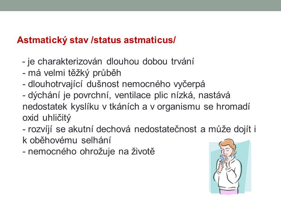 Astmatický stav /status astmaticus/ - je charakterizován dlouhou dobou trvání - má velmi těžký průběh - dlouhotrvající dušnost nemocného vyčerpá - dýchání je povrchní, ventilace plic nízká, nastává nedostatek kyslíku v tkáních a v organismu se hromadí oxid uhličitý - rozvíjí se akutní dechová nedostatečnost a může dojít i k oběhovému selhání - nemocného ohrožuje na životě