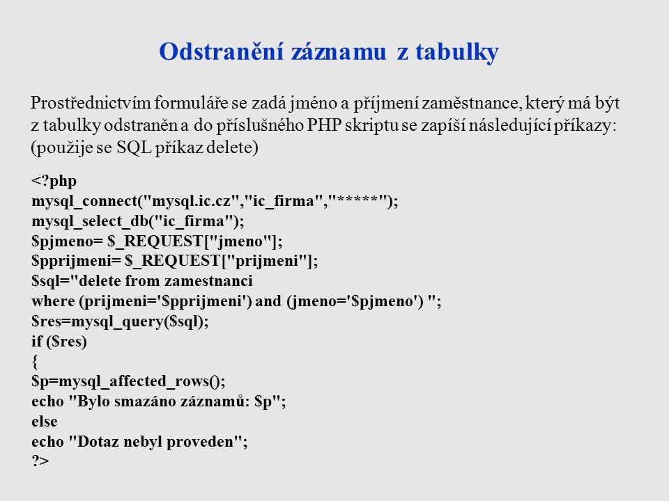 Odstranění záznamu z tabulky < php mysql_connect( mysql.ic.cz , ic_firma , ***** ); mysql_select_db( ic_firma ); $pjmeno= $_REQUEST[ jmeno ]; $pprijmeni= $_REQUEST[ prijmeni ]; $sql= delete from zamestnanci where (prijmeni= $pprijmeni ) and (jmeno= $pjmeno ) ; $res=mysql_query($sql); if ($res) { $p=mysql_affected_rows(); echo Bylo smazáno záznamů: $p ; else echo Dotaz nebyl proveden ; > Prostřednictvím formuláře se zadá jméno a příjmení zaměstnance, který má být z tabulky odstraněn a do příslušného PHP skriptu se zapíší následující příkazy: (použije se SQL příkaz delete)