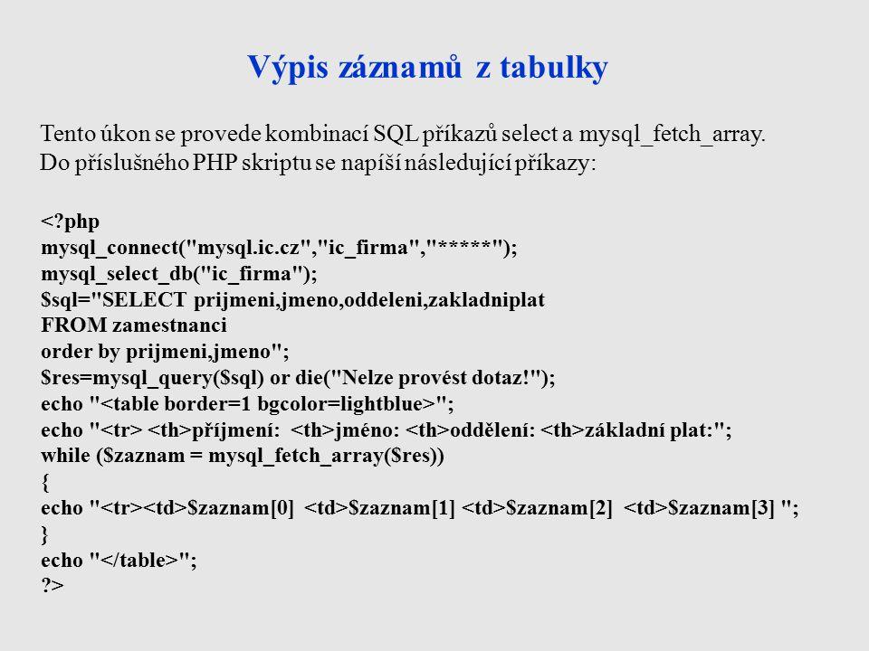 Výpis záznamů z tabulky < php mysql_connect( mysql.ic.cz , ic_firma , ***** ); mysql_select_db( ic_firma ); $sql= SELECT prijmeni,jmeno,oddeleni,zakladniplat FROM zamestnanci order by prijmeni,jmeno ; $res=mysql_query($sql) or die( Nelze provést dotaz! ); echo ; echo příjmení: jméno: oddělení: základní plat: ; while ($zaznam = mysql_fetch_array($res)) { echo $zaznam[0] $zaznam[1] $zaznam[2] $zaznam[3] ; } echo ; > Tento úkon se provede kombinací SQL příkazů select a mysql_fetch_array.