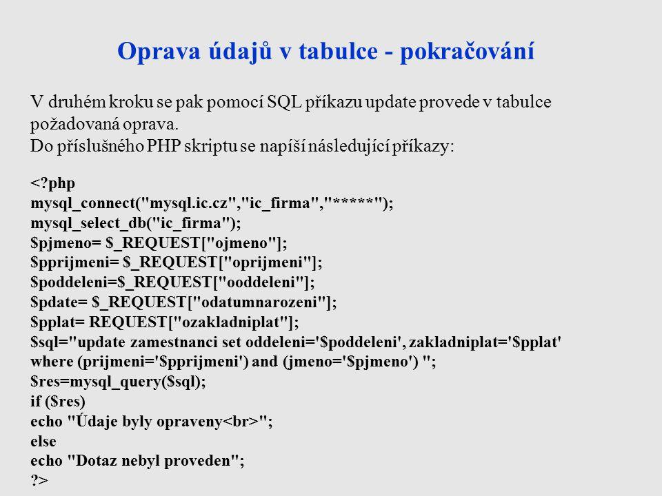 Oprava údajů v tabulce - pokračování < php mysql_connect( mysql.ic.cz , ic_firma , ***** ); mysql_select_db( ic_firma ); $pjmeno= $_REQUEST[ ojmeno ]; $pprijmeni= $_REQUEST[ oprijmeni ]; $poddeleni=$_REQUEST[ ooddeleni ]; $pdate= $_REQUEST[ odatumnarozeni ]; $pplat= REQUEST[ ozakladniplat ]; $sql= update zamestnanci set oddeleni= $poddeleni , zakladniplat= $pplat where (prijmeni= $pprijmeni ) and (jmeno= $pjmeno ) ; $res=mysql_query($sql); if ($res) echo Údaje byly opraveny ; else echo Dotaz nebyl proveden ; > V druhém kroku se pak pomocí SQL příkazu update provede v tabulce požadovaná oprava.