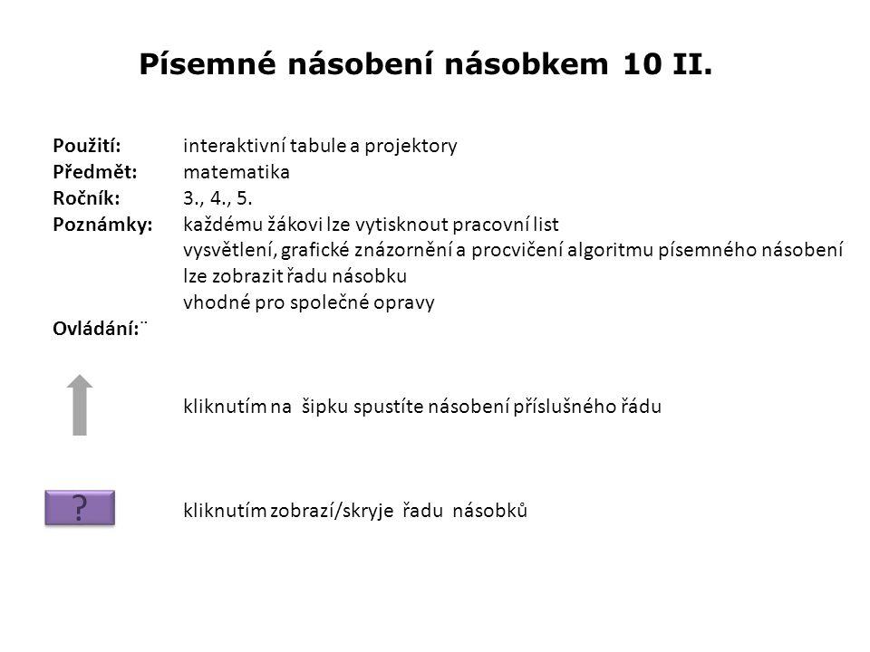 Písemné násobení násobkem 10 II. Použití:interaktivní tabule a projektory Předmět: matematika Ročník:3., 4., 5. Poznámky: každému žákovi lze vytisknou