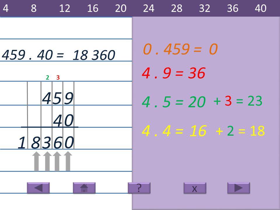 459. 18 360 9 4 54 4. 9 =36 6 4. 5 =20 4. 4 =16 381 40 = x x 481216202428323640 ? ? + 3 = 23 + 2 = 18 32 0 0. 459 =0 0