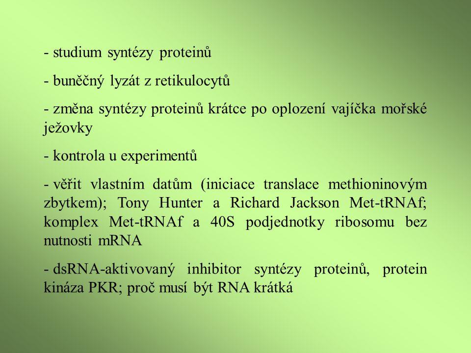 - studium syntézy proteinů - buněčný lyzát z retikulocytů - změna syntézy proteinů krátce po oplození vajíčka mořské ježovky - kontrola u experimentů - věřit vlastním datům (iniciace translace methioninovým zbytkem); Tony Hunter a Richard Jackson Met-tRNAf; komplex Met-tRNAf a 40S podjednotky ribosomu bez nutnosti mRNA - dsRNA-aktivovaný inhibitor syntézy proteinů, protein kináza PKR; proč musí být RNA krátká
